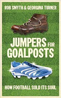 Jumpers for Goalposts: How Football Sold Its Soul 9781907642227