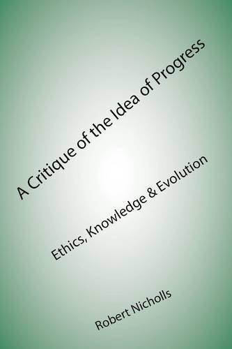 A Critique of the Idea of Progress: Ethics, Knowledge & Evolution 9781907962233