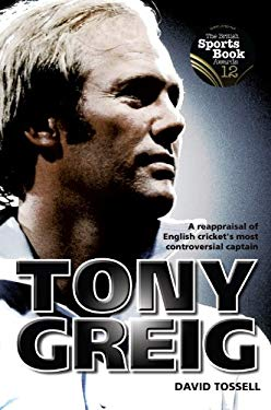 Tony Greig: A Reappraisal of English Cricket's Most Controversial Captain 9781908051011