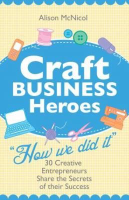 Craft Business Heroes - 30 Creative Entrepreneurs Share the Secrets of Their Success 9781908707024