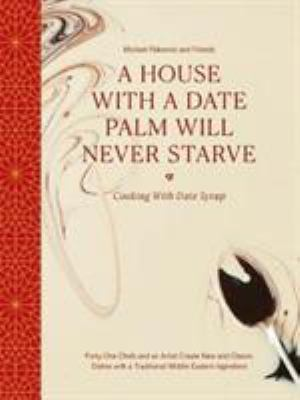 A House with a Date Palm Will Never Starve: Cooking with Date Syrup: Forty-One Chefs and an Artist Create New and Classic Dishes with a Traditional Mi