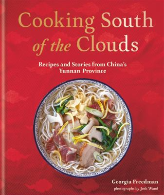 Cooking South of the Clouds: Recipes and Stories from Chinas Yunnan Province