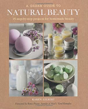 A Green Guide to Natural Beauty: 35 Step-By-Step Projects for Homemade Beauty 9781907563621