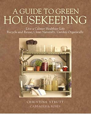 A Guide to Green Housekeeping: Live a Calmer, Healthier Life, Recycle and Reuse, Clean Naturally, Garden Organically 9781906094485