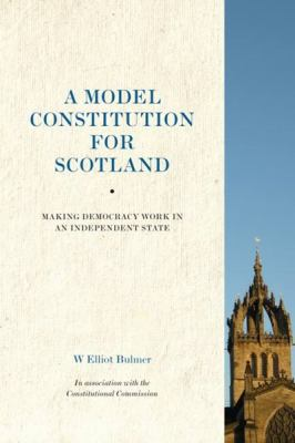 A Model Constitution for Scotland: Making Democracy Work in an Independent State 9781908373137