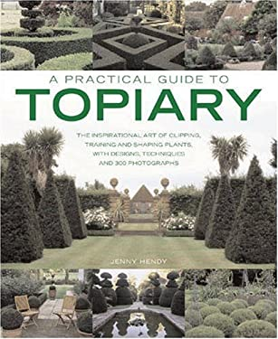 A Practical Guide to Topiary: The Inspirational Art of Clipping, Training and Shaping Plants, with Designs, Techniques and 300 Photographs 9781903141533