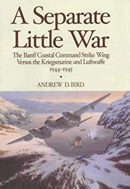 A Separate Little War: The Banff Coastal Command Strike Wing Versus the Kriegsmarine and Luftwaffe 1944-1945 9781904010432