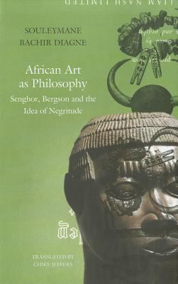 African Art as Philosophy: Senghor, Bergson and the Idea of Negritude 9781906497897