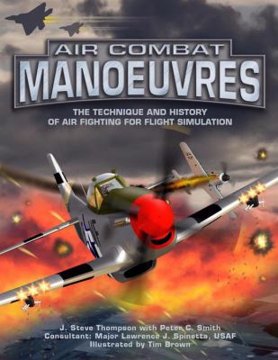 Air Combat Manoeuvres: The Technique and History of Air Fighting for Flight Simulation 9781903223987