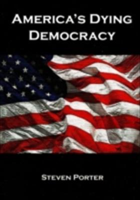 America's Dying Democracy: Why the Republican and Democratic Parties Can No Longer Serve the People - A Political Treatise 9781904959694