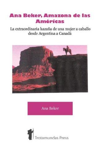 Ana Beker, Amazona de Las Amricas - La Extraordinaria Hazaa de Una Mujer a Caballo Desde Argentina a Canad 9781906393106