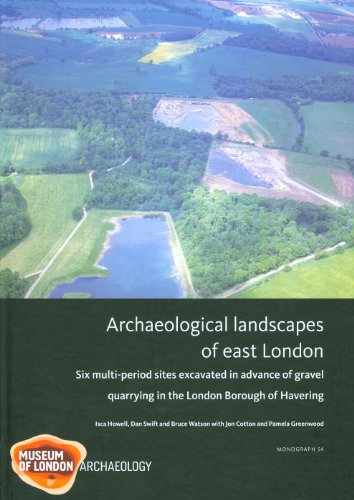 Archaeological Landscapes of East London: Six Multi-Period Sites Excavated in Advance of Gravel Quarrying in the London Borough of Havering 9781907586002
