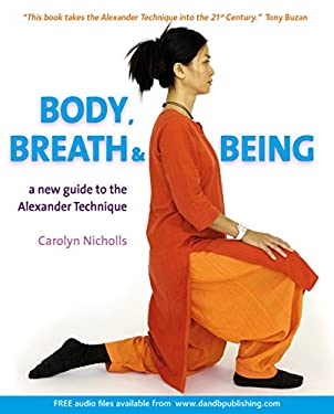 Body, Breath & Being: A New Guide to the Alexander Technique [With CD] 9781904468424