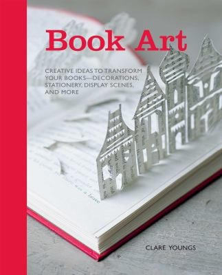 Book Art: Creative Ideas to Transform Your Books, Decorations, Stationary, Display Scenes and More 9781908170927