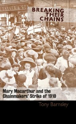 Breaking Their Chains: Mary MacArthur and the Chainmakers' Strike of 1910 9781905192649