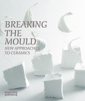 Breaking the Mould: New Approaches to Ceramics 9781904772767