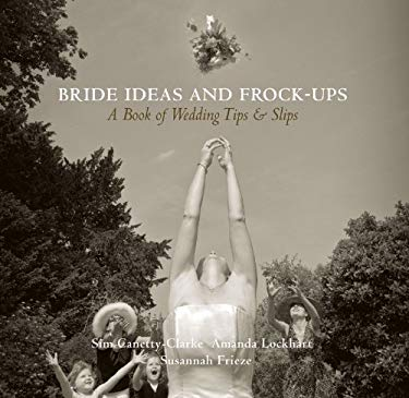 Bride Ideas and Frock-Ups: A Book of Wedding Tips and Slips 9781903071229