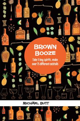Brown Booze: Take Five Key Spirits, Make Over 70 Different Cocktails 9781909313156