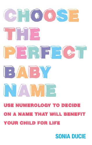Choose the Perfect Baby Name: Use Numerology to Decide on a Name That Will Benefit Your Child for Life 9781907486524