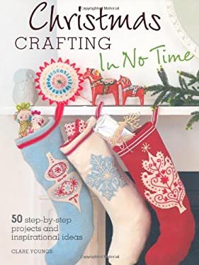 Christmas Crafting in No Time: 50 Step-By-Step Projects and Inspirational Ideas 9781907563782