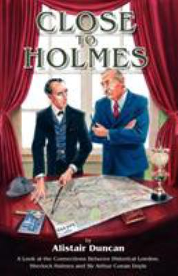 Close to Holmes - A Look at the Connections Between Historical London, Sherlock Holmes and Sir Arthur Conan Doyle 9781904312505