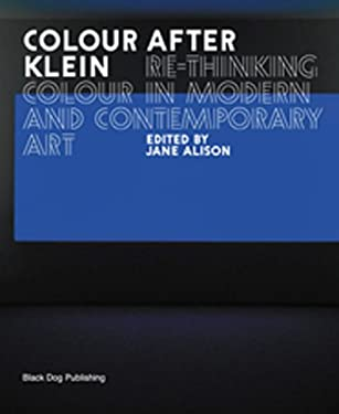 Colour After Klein: Rethinking Colour in Modern and Contemporary Art 9781904772255