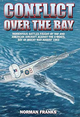 Conflict Over the Bay: Momentous Battles Fought by RAF and American Aircraft Against the U-Boats, Bay of Biscay May-August 1943 9781902304090
