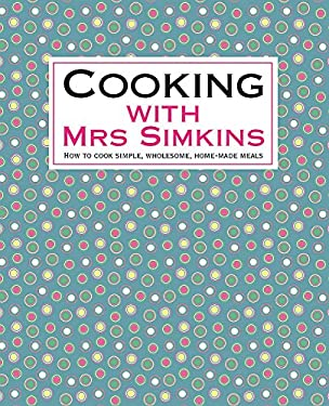 Cooking with Mrs Simkins: How to Cook Simple, Wholesome, Home-Made Meals 9781905862368
