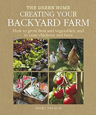 Creating Your Backyard Farm: How to Grow Fruit and Vegetables, and Raise Chickens and Bees 9781907030116
