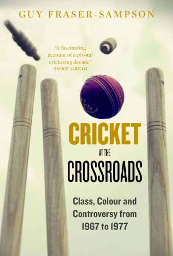 Cricket at the Crossroads: Class, Colour and Controversy from 1967 to 1977 9781907642333