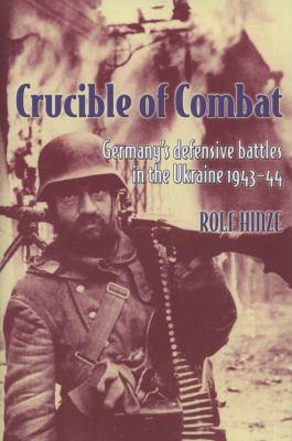 Crucible of Combat: Germany's Defensive Battles in the Ukraine, 1943-44 9781906033392