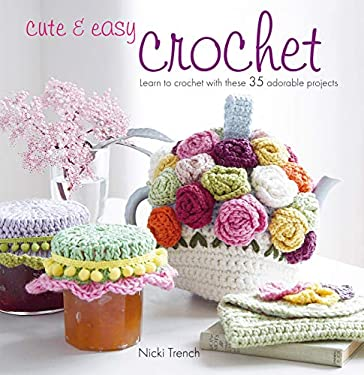 Cute and Easy Crochet: Learn to Crochet with These 35 Adorable Projects 9781907563201
