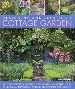Designing and Creating a Cottage Garden: How to Cultivate a Garden Full of Flowers, Herbs, Trees, Fruit, Vegetables and Livestock, with 300 Inspiratio 9781903141717