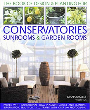 Designs & Plantings for Conservatories, Sunrooms & Garden Rooms: Inspirational Ideas, Planning Advice and Planting Information, Lavishly Illustrated w 9781903141588