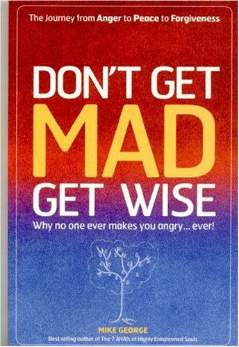Don't Get Mad Get Wise: Why No One Ever Makes You Angry...Ever! 9781905047826