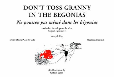 Don't Toss Granny in the Begonias/Faut Pas Pousser Meme Dans Les Begonias: And Other French Proverbs with English Equivalents 9781906768287