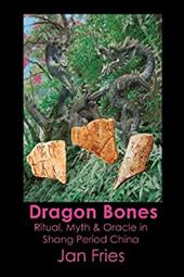 Dragon Bones - Ritual, Myth and Oracle in Shang Period China 21110791