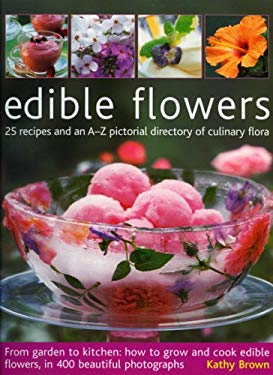 Edible Flowers: 25 Recipes and an A-Z Pictorial Directory of Culinary Flora 9781903141656