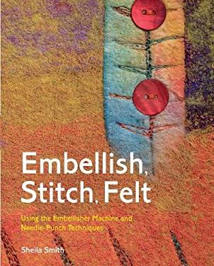 Embellish, Stitch, Felt: Using the Embellisher Machine and Needle-Punch Techniques 9781906388058