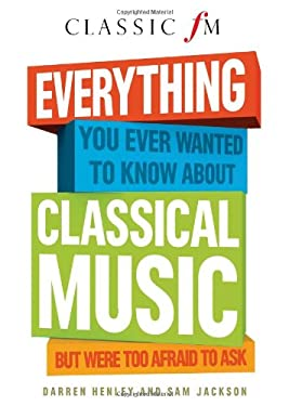 Everything You Ever Wanted to Know about Classical Music: But Were Too Afraid to Ask 9781907642494