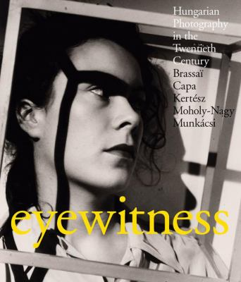 Eyewitness: Hungarian Photography in the Twentieth Century: Brassai, Capa, Kertesz, Moholy-Nagy, Munkacsi 9781905711765