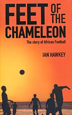 Feet of the Chameleon: The Story of African Football 9781906032715