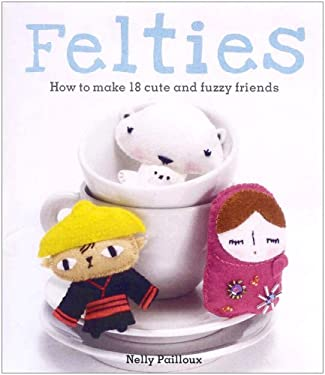 Felties: How to Make 18 Cute and Fuzzy Friends. Nelly Pailloux 9781905695874