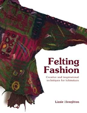 Felting Fashion: Creative and Inspirational Techniques for Feltmakers 9781906388140