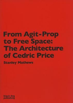 From Agit-Prop to Free Space: The Architecture of Cedric Price 9781904772521