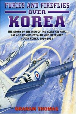 Furies and Fireflies Over Korea: The Story of the Men and Machines of the Fleet Air Arm, RAF and Commonwealth Who Defended South Korea 1950-1953 9781904010043