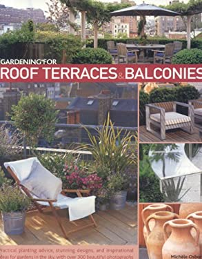 Gardening for Roof Terraces & Balconies: Practical Planting Advice, Stunning Designs, and Inspirational Ideas for Gardens in the Sky, with Over 300 Be 9781903141458