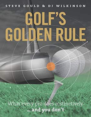 Golf's Golden Rule: What Every Pro Does Instinctively . . . and You Don't 9781907642548
