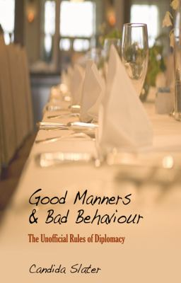 Good Manners and Bad Behaviour: The Unofficial Rules of Diplomacy 9781906510305