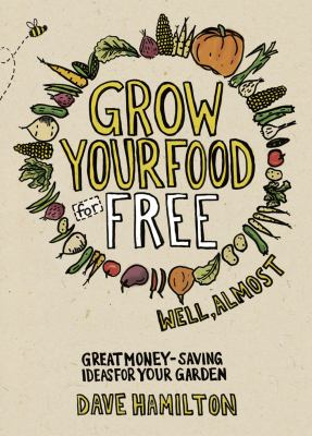 Grow Your Food for Free (Well, Almost): Great Money-Saving Ideas for Your Garden 9781900322898